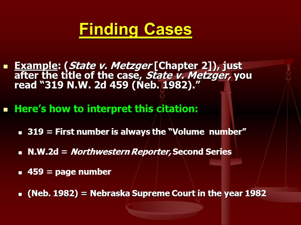 Finding Cases Example: (State v. Metzger [Chapter 2]), just after the title of the case, State v. Metzger, you read 319 N.W. 2d 459 (Neb. 1982).